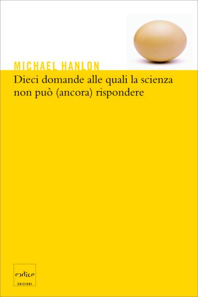 """""""Dieci domande alle quali la scienza non piò (ancora) rispondere"""" di Michael Hanlon"""